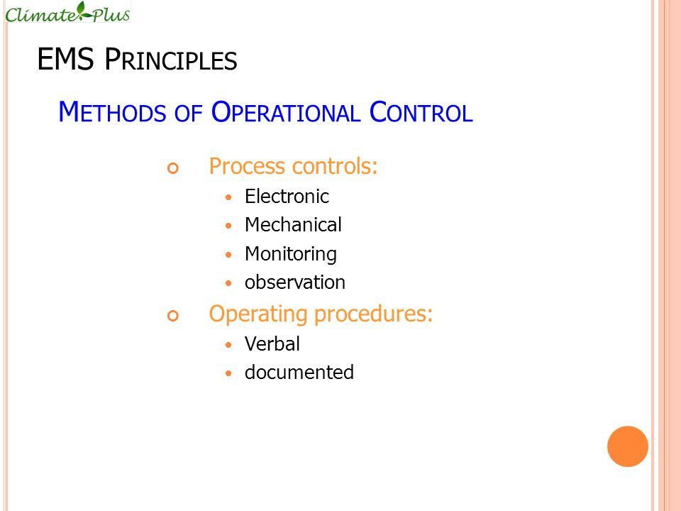 M ETHODS OF O PERATIONAL C ONTROL Process controls: Electronic Mechanical Monitoring observation Operating procedures: Verbal documented EMS P RINCIPLES