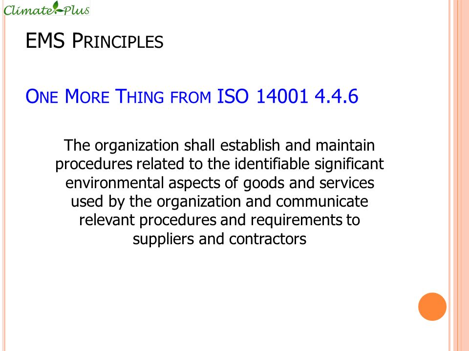 O NE M ORE T HING FROM ISO 14001 4.4.6 The organization shall establish and maintain procedures related to the identifiable significant environmental aspects of goods and services used by the organization and communicate relevant procedures and requirements to suppliers and contractors EMS P RINCIPLES