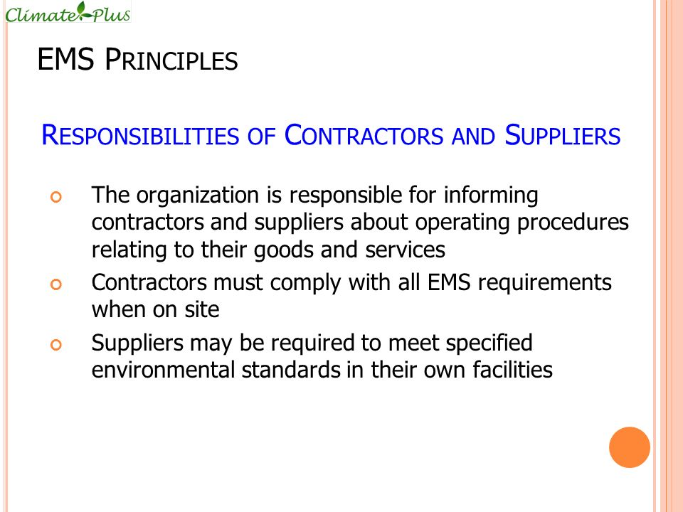 R ESPONSIBILITIES OF C ONTRACTORS AND S UPPLIERS The organization is responsible for informing contractors and suppliers about operating procedures relating to their goods and services Contractors must comply with all EMS requirements when on site Suppliers may be required to meet specified environmental standards in their own facilities EMS P RINCIPLES