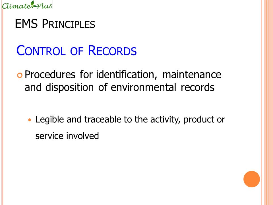 C ONTROL OF R ECORDS Procedures for identification, maintenance and disposition of environmental records Legible and traceable to the activity, product or service involved EMS P RINCIPLES