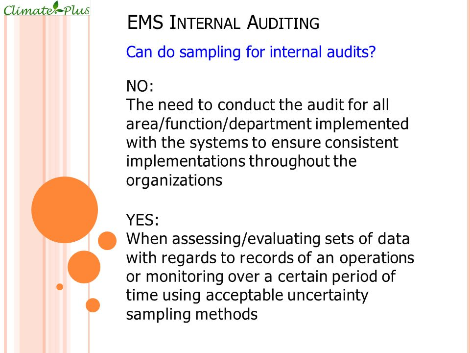 EMS I NTERNAL A UDITING NO: The need to conduct the audit for all area/function/department implemented with the systems to ensure consistent implementations throughout the organizations Can do sampling for internal audits.