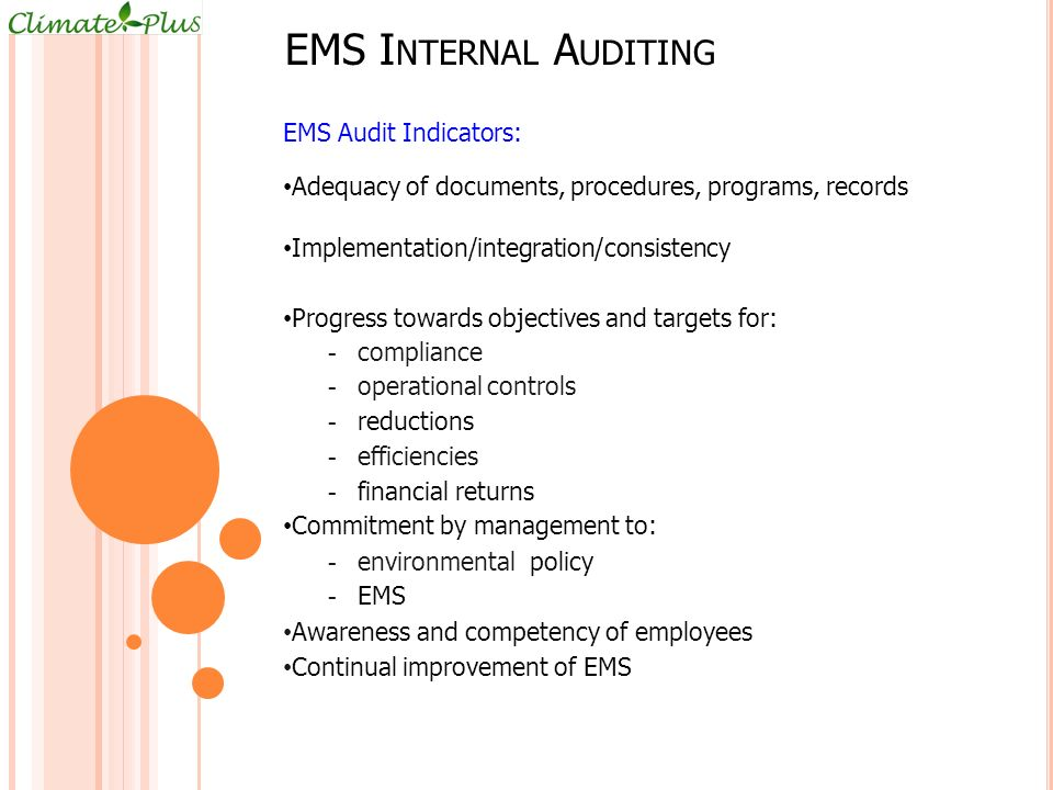 EMS I NTERNAL A UDITING EMS Audit Indicators: Adequacy of documents, procedures, programs, records Implementation/integration/consistency Progress towards objectives and targets for: - compliance - operational controls - reductions - efficiencies - financial returns Commitment by management to: - environmental policy - EMS Awareness and competency of employees Continual improvement of EMS