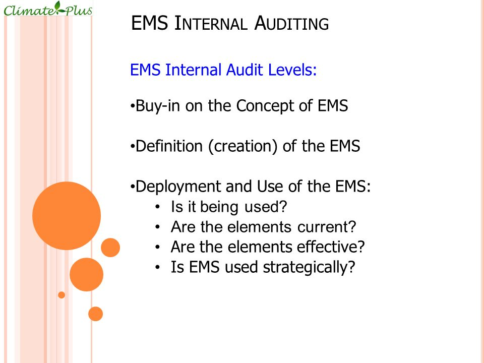 EMS I NTERNAL A UDITING EMS Internal Audit Levels: Buy-in on the Concept of EMS Definition (creation) of the EMS Deployment and Use of the EMS: Is it being used.