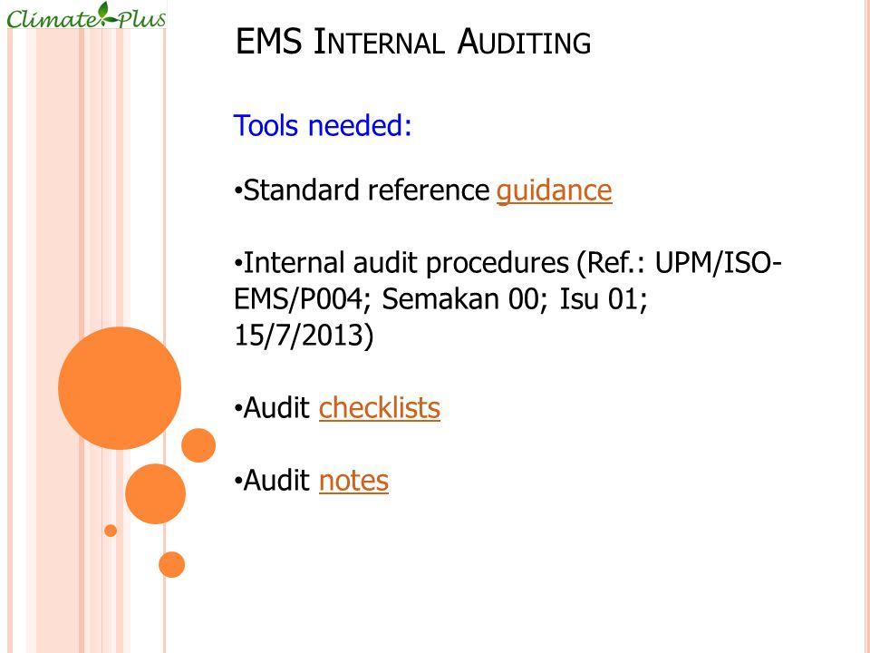 EMS I NTERNAL A UDITING Tools needed: Standard reference guidanceguidance Internal audit procedures (Ref.: UPM/ISO- EMS/P004; Semakan 00; Isu 01; 15/7/2013) Audit checklistschecklists Audit notesnotes