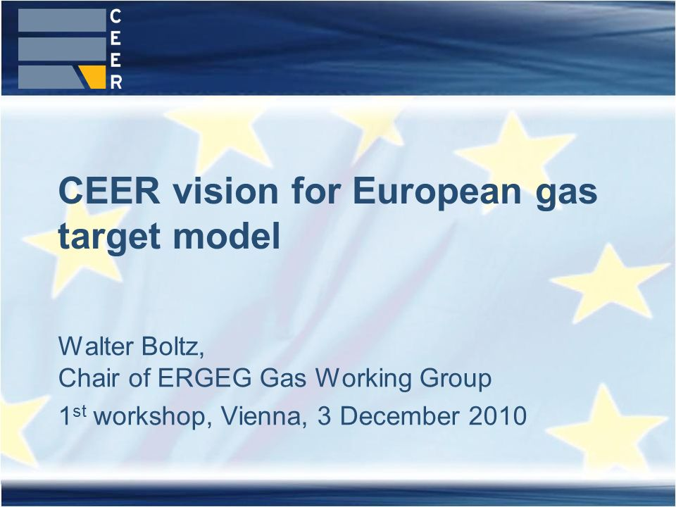 Walter Boltz, Chair of ERGEG Gas Working Group 1 st workshop, Vienna, 3 December 2010 CEER vision for European gas target model