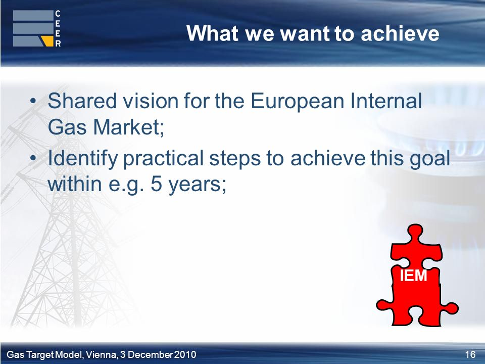 16Gas Target Model, Vienna, 3 December 2010 What we want to achieve Shared vision for the European Internal Gas Market; Identify practical steps to achieve this goal within e.g.