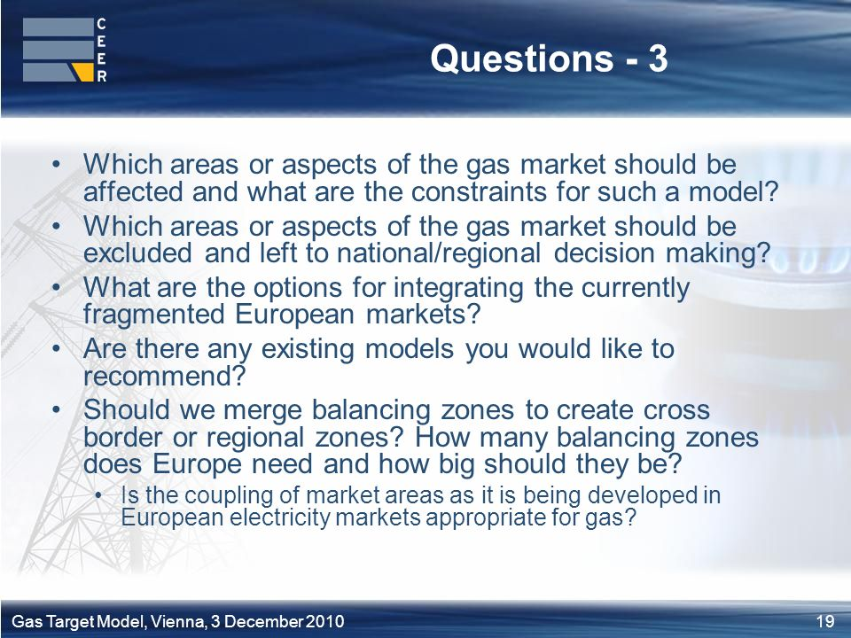 19Gas Target Model, Vienna, 3 December 2010 Questions - 3 Which areas or aspects of the gas market should be affected and what are the constraints for such a model.