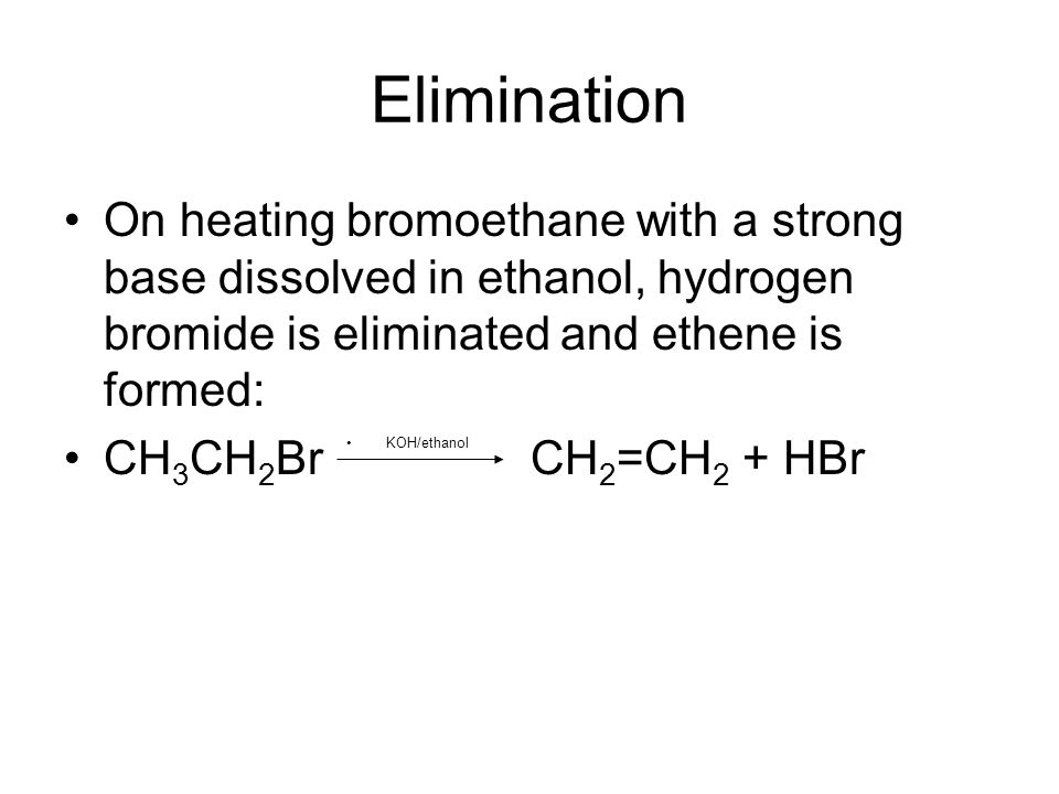 Elimination On heating bromoethane with a strong base dissolved in ethanol, hydrogen bromide is eliminated and ethene is formed: CH 3 CH 2 Br CH 2 =CH 2 + HBr KOH/ethanol