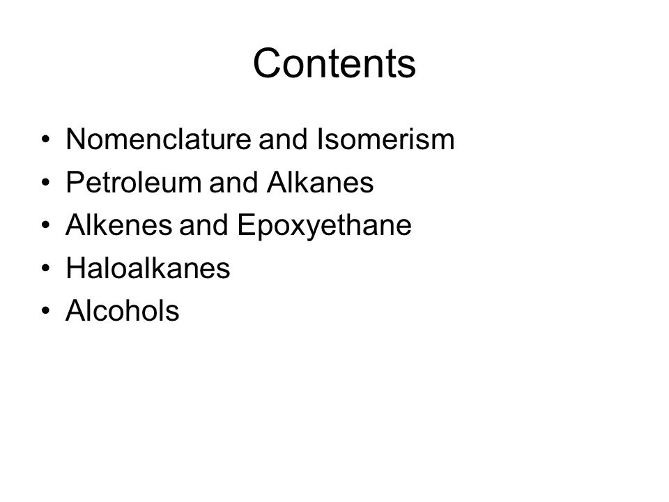 Contents Nomenclature and Isomerism Petroleum and Alkanes Alkenes and Epoxyethane Haloalkanes Alcohols
