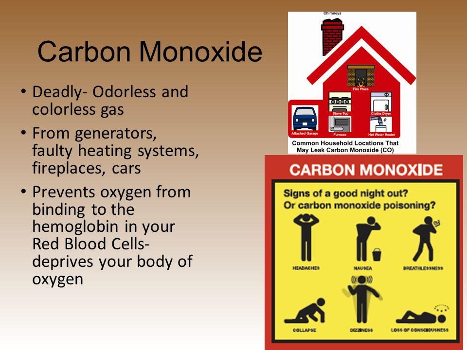 Carbon Monoxide Deadly- Odorless and colorless gas From generators, faulty heating systems, fireplaces, cars Prevents oxygen from binding to the hemoglobin in your Red Blood Cells- deprives your body of oxygen