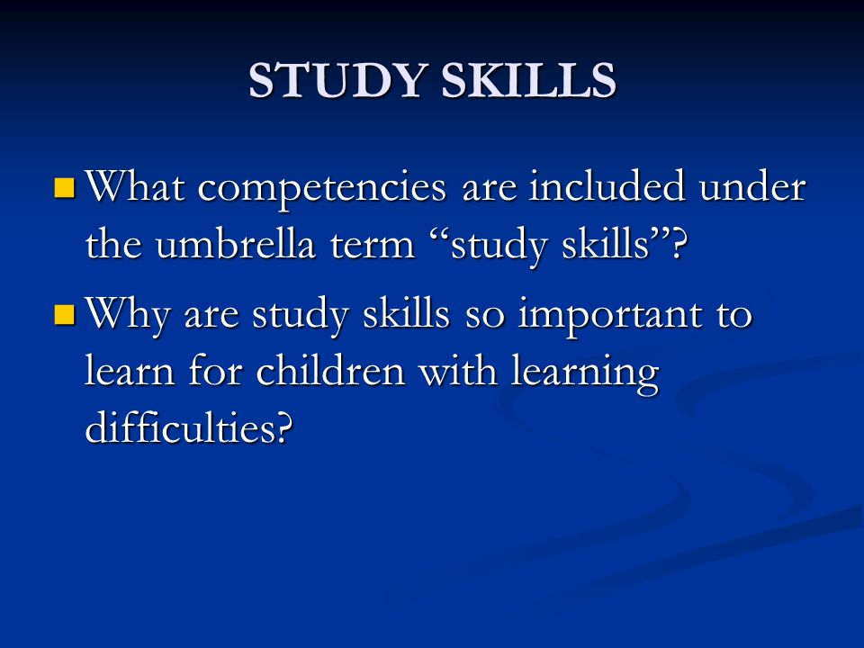 STUDY SKILLS What competencies are included under the umbrella term study skills .