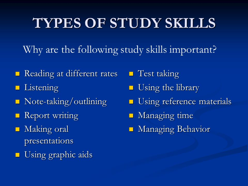 TYPES OF STUDY SKILLS Reading at different rates Reading at different rates Listening Listening Note-taking/outlining Note-taking/outlining Report writing Report writing Making oral presentations Making oral presentations Using graphic aids Using graphic aids Test taking Using the library Using reference materials Managing time Managing Behavior Why are the following study skills important?