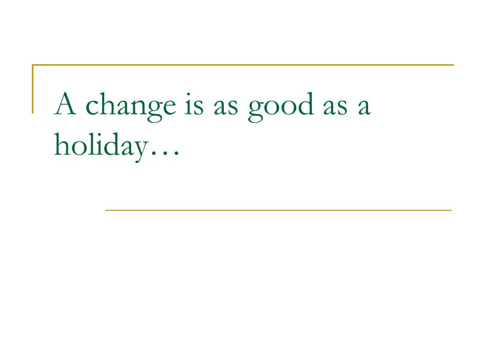A change is as good as a holiday…