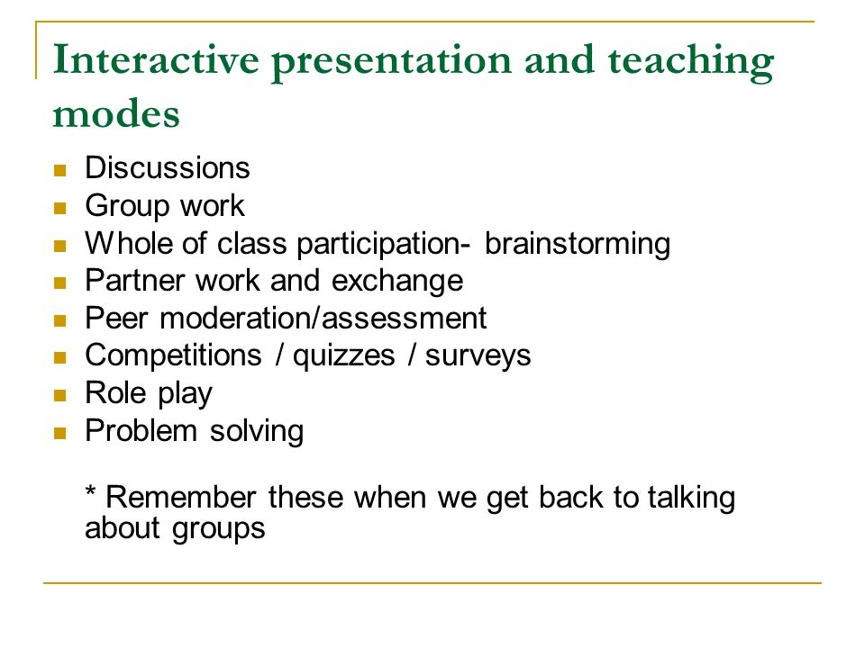 Interactive presentation and teaching modes Discussions Group work Whole of class participation- brainstorming Partner work and exchange Peer moderation/assessment Competitions / quizzes / surveys Role play Problem solving * Remember these when we get back to talking about groups
