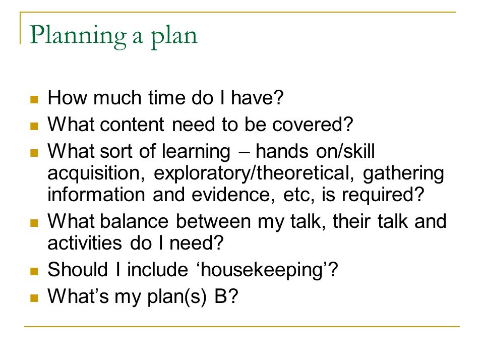 Planning a plan How much time do I have. What content need to be covered.