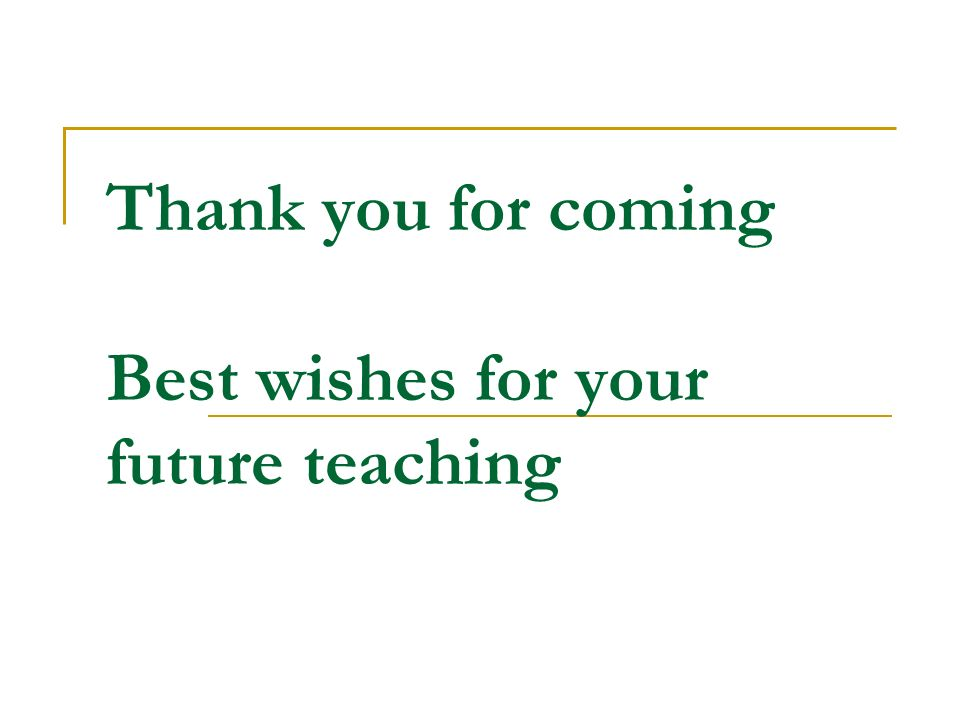 Thank you for coming Best wishes for your future teaching
