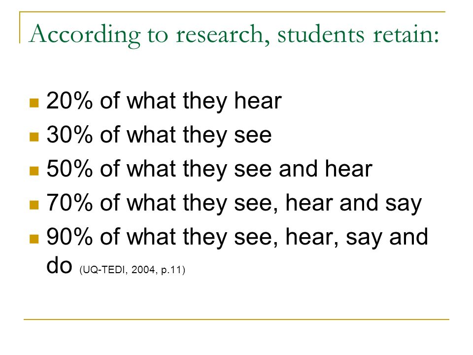 According to research, students retain: 20% of what they hear 30% of what they see 50% of what they see and hear 70% of what they see, hear and say 90% of what they see, hear, say and do (UQ-TEDI, 2004, p.11)