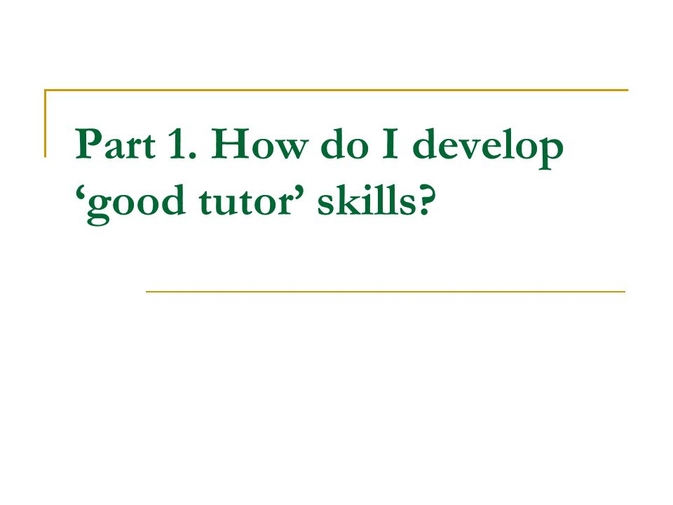 Part 1. How do I develop 'good tutor' skills?