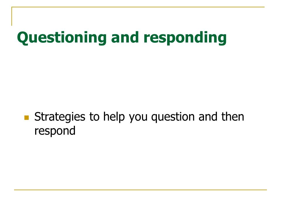 Questioning and responding Strategies to help you question and then respond
