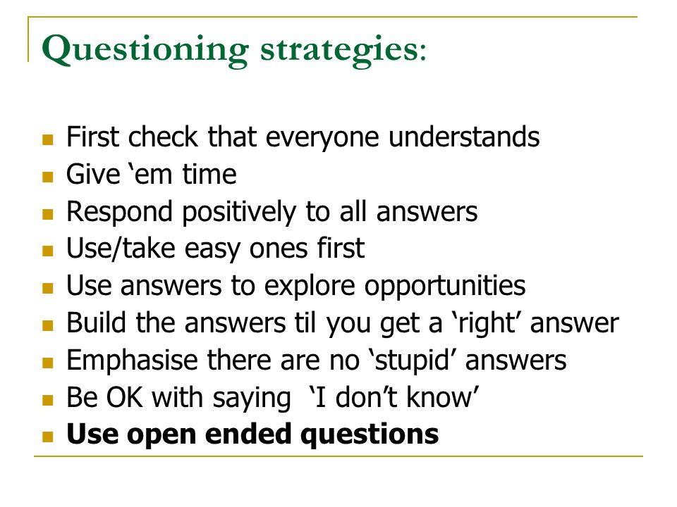Questioning strategies: First check that everyone understands Give 'em time Respond positively to all answers Use/take easy ones first Use answers to explore opportunities Build the answers til you get a 'right' answer Emphasise there are no 'stupid' answers Be OK with saying 'I don't know' Use open ended questions
