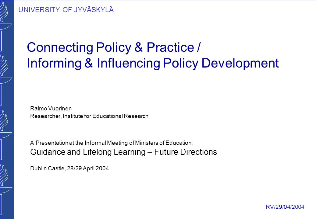 UNIVERSITY OF JYVÄSKYLÄ RV/29/04/2004 Connecting Policy & Practice / Informing & Influencing Policy Development Raimo Vuorinen Researcher, Institute for Educational Research A Presentation at the Informal Meeting of Ministers of Education: Guidance and Lifelong Learning – Future Directions Dublin Castle, 28/29 April 2004