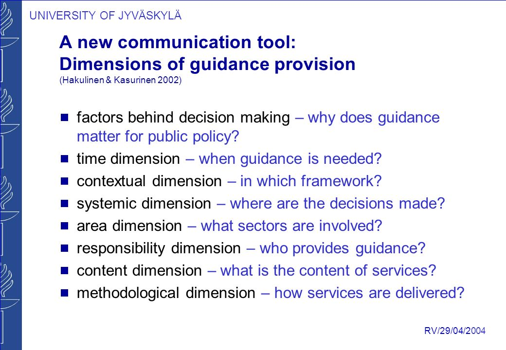 UNIVERSITY OF JYVÄSKYLÄ RV/29/04/2004 A new communication tool: Dimensions of guidance provision (Hakulinen & Kasurinen 2002)  factors behind decision making – why does guidance matter for public policy.