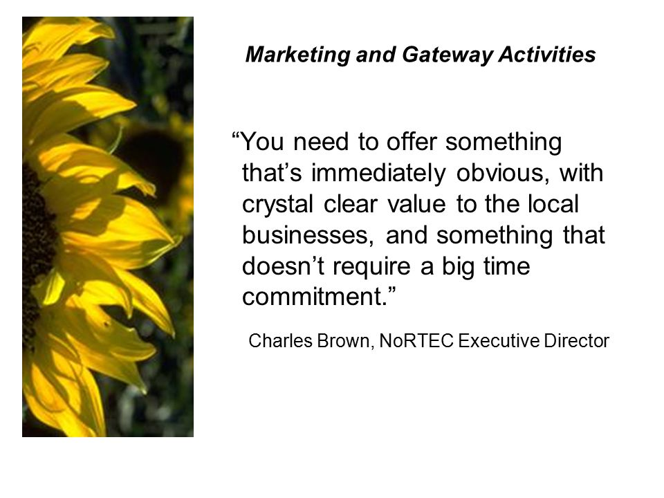 Marketing and Gateway Activities You need to offer something that's immediately obvious, with crystal clear value to the local businesses, and something that doesn't require a big time commitment. Charles Brown, NoRTEC Executive Director