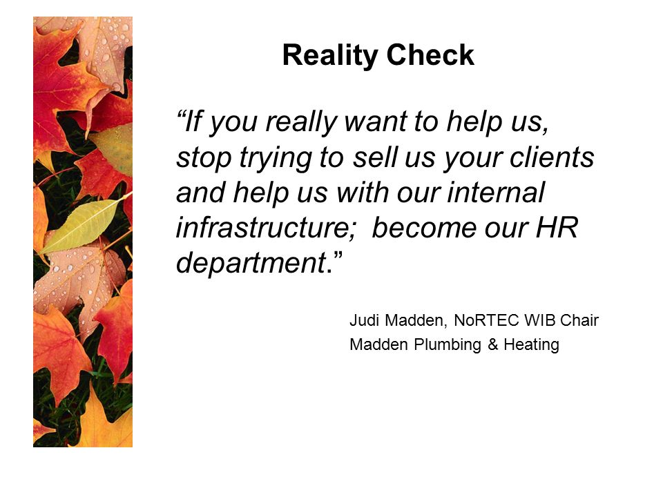 If you really want to help us, stop trying to sell us your clients and help us with our internal infrastructure; become our HR department. Judi Madden, NoRTEC WIB Chair Madden Plumbing & Heating Reality Check