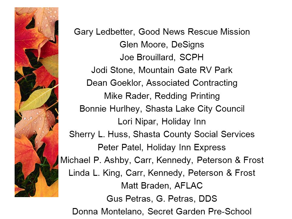 Gary Ledbetter, Good News Rescue Mission Glen Moore, DeSigns Joe Brouillard, SCPH Jodi Stone, Mountain Gate RV Park Dean Goeklor, Associated Contracting Mike Rader, Redding Printing Bonnie Hurlhey, Shasta Lake City Council Lori Nipar, Holiday Inn Sherry L.