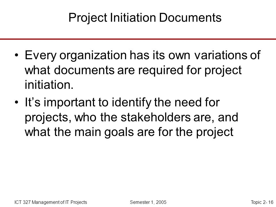 Topic 2- 16ICT 327 Management of IT Projects Semester 1, 2005 Project Initiation Documents Every organization has its own variations of what documents are required for project initiation.