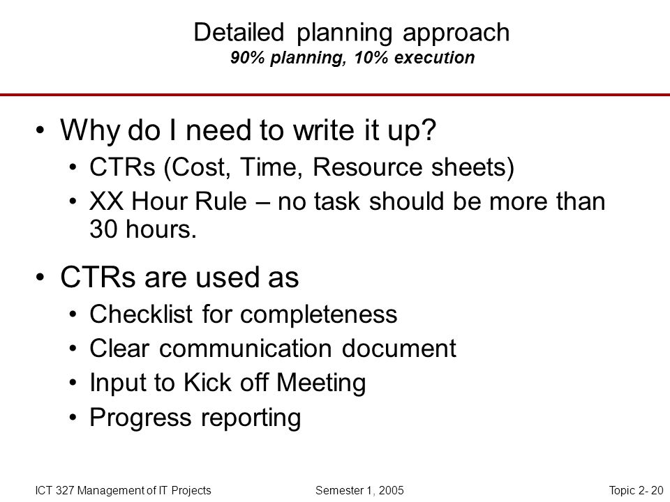 Topic 2- 20ICT 327 Management of IT Projects Semester 1, 2005 Detailed planning approach 90% planning, 10% execution Why do I need to write it up.