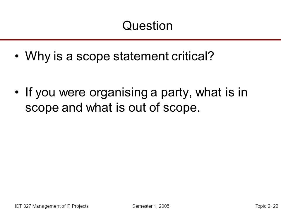 Topic 2- 22ICT 327 Management of IT Projects Semester 1, 2005 Question Why is a scope statement critical.