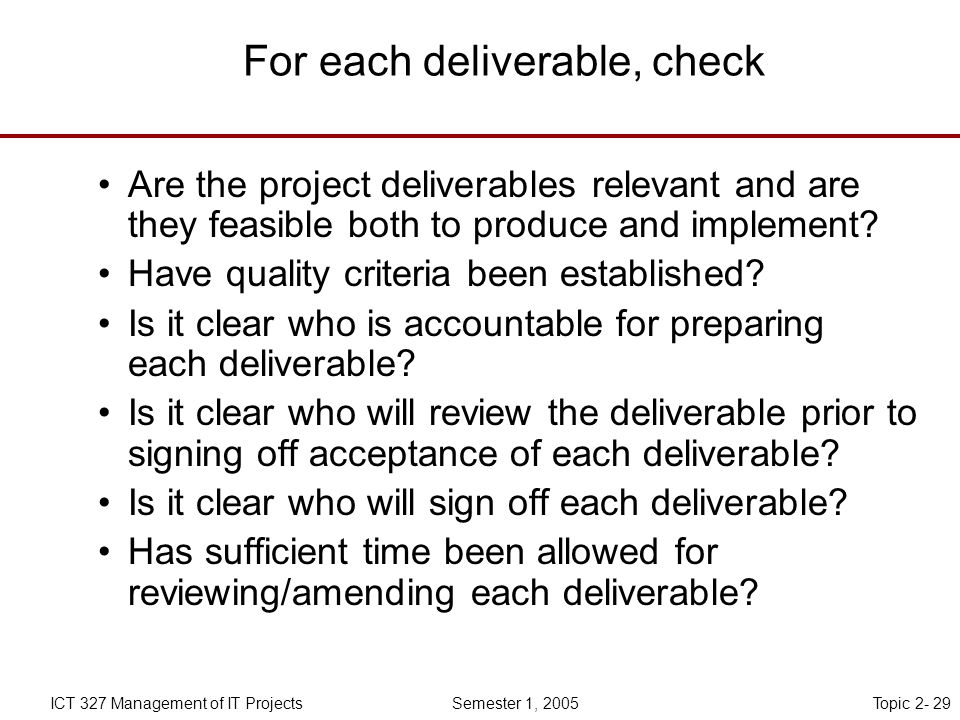 Topic 2- 29ICT 327 Management of IT Projects Semester 1, 2005 For each deliverable, check Are the project deliverables relevant and are they feasible both to produce and implement.