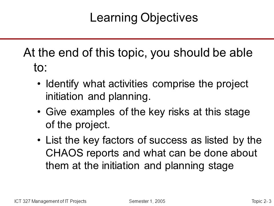 Topic 2- 3ICT 327 Management of IT Projects Semester 1, 2005 Learning Objectives At the end of this topic, you should be able to: Identify what activities comprise the project initiation and planning.