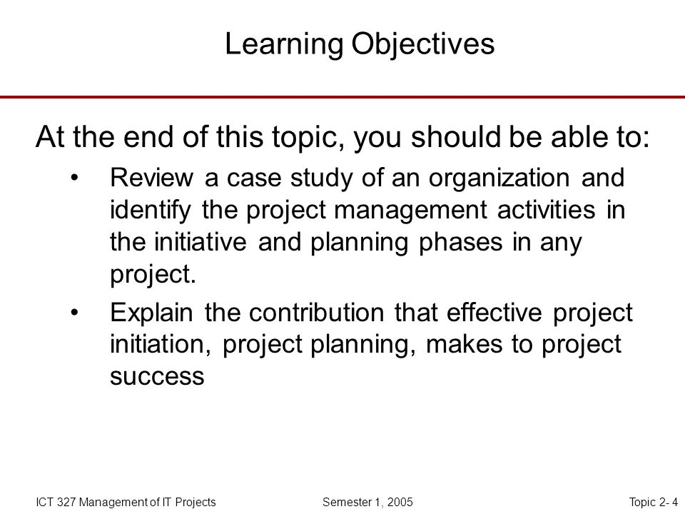 Topic 2- 4ICT 327 Management of IT Projects Semester 1, 2005 Learning Objectives At the end of this topic, you should be able to: Review a case study of an organization and identify the project management activities in the initiative and planning phases in any project.
