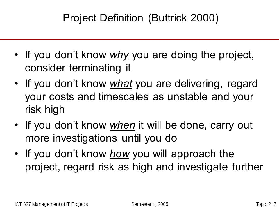Topic 2- 7ICT 327 Management of IT Projects Semester 1, 2005 Project Definition (Buttrick 2000) If you don't know why you are doing the project, consider terminating it If you don't know what you are delivering, regard your costs and timescales as unstable and your risk high If you don't know when it will be done, carry out more investigations until you do If you don't know how you will approach the project, regard risk as high and investigate further
