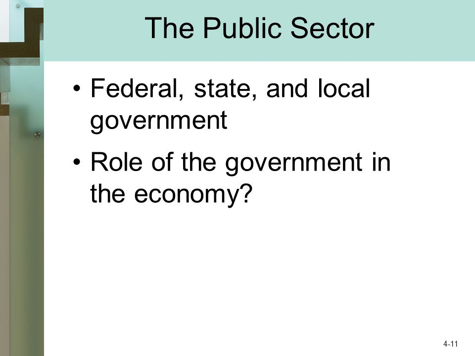 The Public Sector Federal, state, and local government Role of the government in the economy 4-11