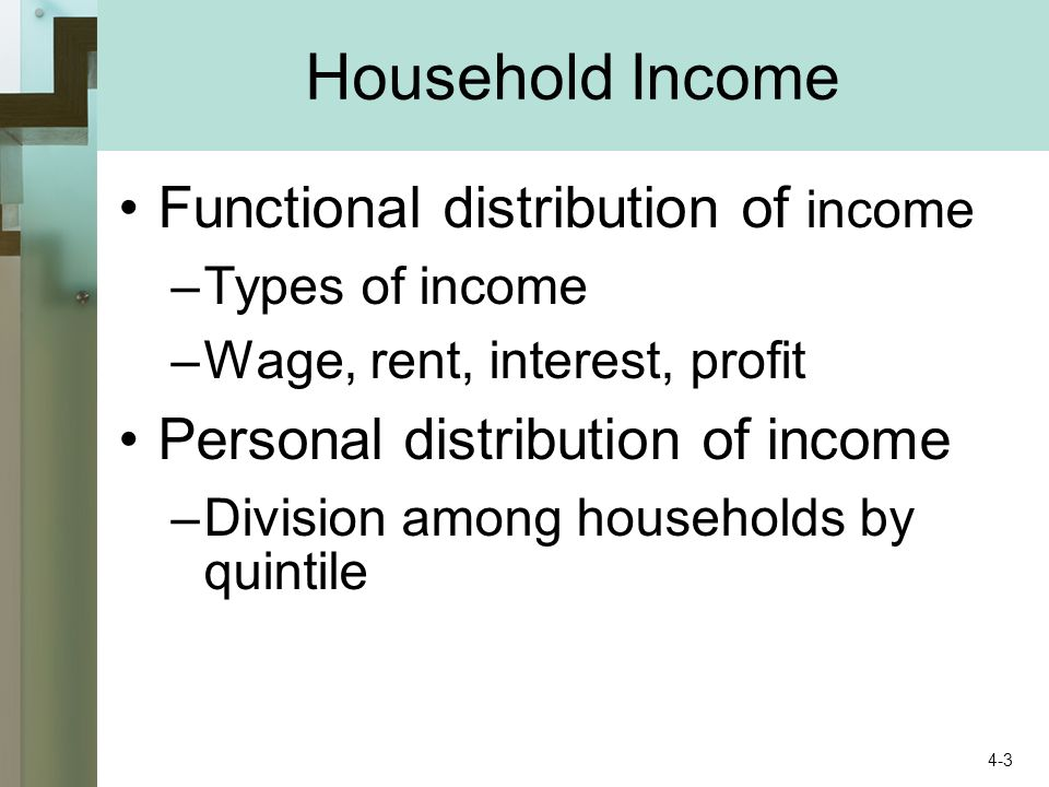 Household Income Functional distribution of income –Types of income –Wage, rent, interest, profit Personal distribution of income –Division among households by quintile 4-3