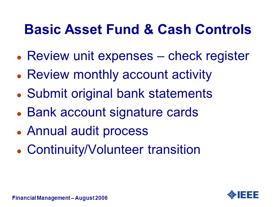 Financial Management – August 2006 Basic Asset Fund & Cash Controls l Review unit expenses – check register l Review monthly account activity l Submit original bank statements l Bank account signature cards l Annual audit process l Continuity/Volunteer transition