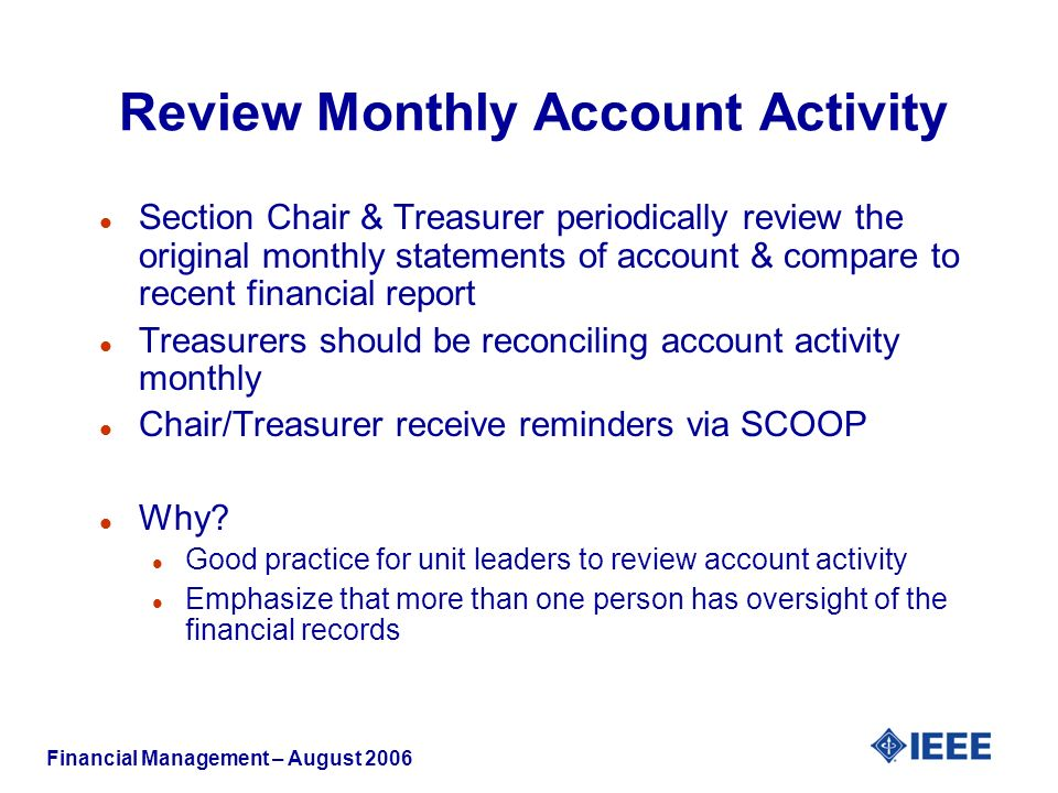 Financial Management – August 2006 Review Monthly Account Activity l Section Chair & Treasurer periodically review the original monthly statements of account & compare to recent financial report l Treasurers should be reconciling account activity monthly l Chair/Treasurer receive reminders via SCOOP l Why.