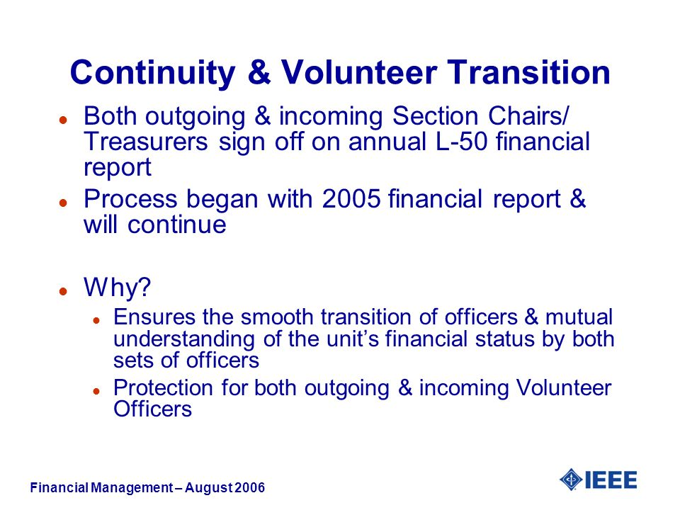 Financial Management – August 2006 Continuity & Volunteer Transition l Both outgoing & incoming Section Chairs/ Treasurers sign off on annual L-50 financial report l Process began with 2005 financial report & will continue l Why.