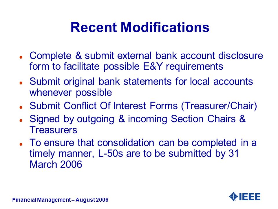 Financial Management – August 2006 Recent Modifications l Complete & submit external bank account disclosure form to facilitate possible E&Y requirements l Submit original bank statements for local accounts whenever possible l Submit Conflict Of Interest Forms (Treasurer/Chair) l Signed by outgoing & incoming Section Chairs & Treasurers l To ensure that consolidation can be completed in a timely manner, L-50s are to be submitted by 31 March 2006