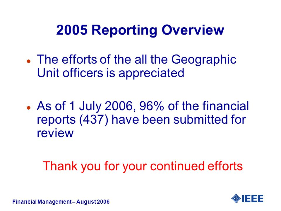 Financial Management – August Reporting Overview l The efforts of the all the Geographic Unit officers is appreciated l As of 1 July 2006, 96% of the financial reports (437) have been submitted for review Thank you for your continued efforts