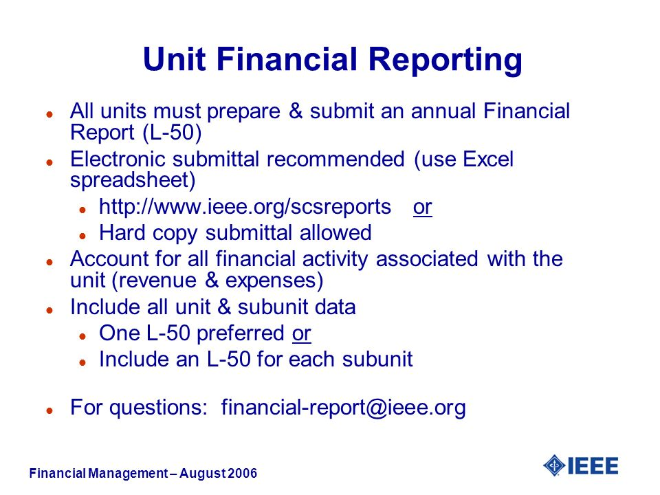 Financial Management – August 2006 l All units must prepare & submit an annual Financial Report (L-50) l Electronic submittal recommended (use Excel spreadsheet) l   or l Hard copy submittal allowed l Account for all financial activity associated with the unit (revenue & expenses) l Include all unit & subunit data l One L-50 preferred or l Include an L-50 for each subunit l For questions: Unit Financial Reporting