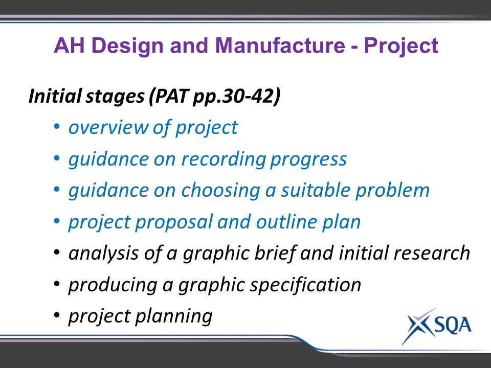 AH Design and Manufacture - Project Initial stages (PAT pp.30-42) overview of project guidance on recording progress guidance on choosing a suitable problem project proposal and outline plan analysis of a graphic brief and initial research producing a graphic specification project planning
