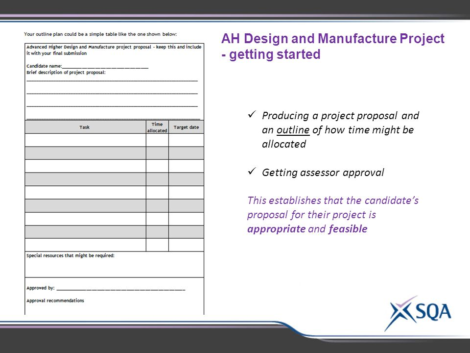 AH Design and Manufacture Project - getting started Producing a project proposal and an outline of how time might be allocated Getting assessor approval This establishes that the candidate's proposal for their project is appropriate and feasible