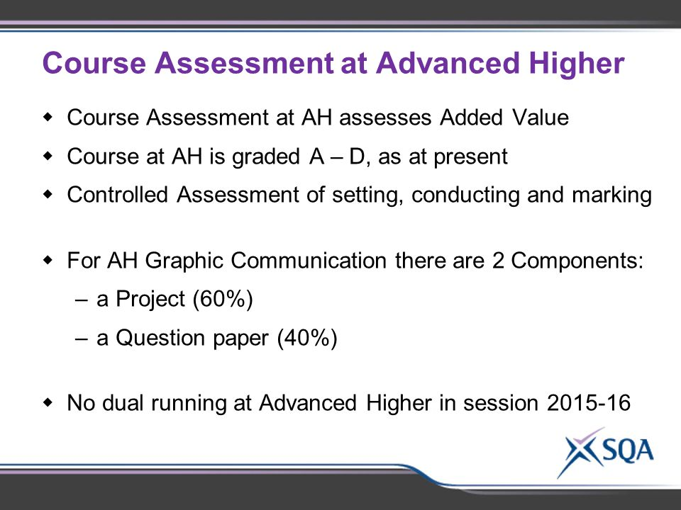 Course Assessment at Advanced Higher  Course Assessment at AH assesses Added Value  Course at AH is graded A – D, as at present  Controlled Assessment of setting, conducting and marking  For AH Graphic Communication there are 2 Components: –a Project (60%) –a Question paper (40%)  No dual running at Advanced Higher in session