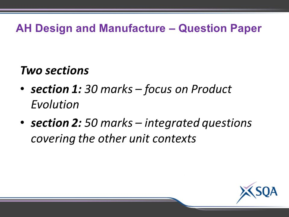 AH Design and Manufacture – Question Paper Two sections section 1: 30 marks – focus on Product Evolution section 2: 50 marks – integrated questions covering the other unit contexts