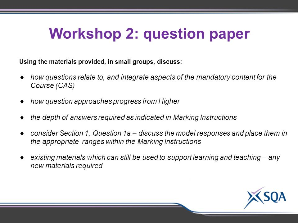 Workshop 2: question paper Using the materials provided, in small groups of 2- 3, discuss:  Identify subject-specific topics for discussion Using the materials provided, in small groups, discuss:  how questions relate to, and integrate aspects of the mandatory content for the Course (CAS)  how question approaches progress from Higher  the depth of answers required as indicated in Marking Instructions  consider Section 1, Question 1a – discuss the model responses and place them in the appropriate ranges within the Marking Instructions  existing materials which can still be used to support learning and teaching – any new materials required