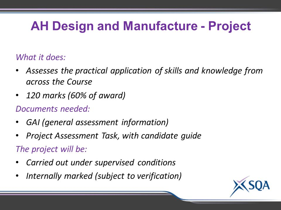 AH Design and Manufacture - Project What it does: Assesses the practical application of skills and knowledge from across the Course 120 marks (60% of award) Documents needed: GAI (general assessment information) Project Assessment Task, with candidate guide The project will be: Carried out under supervised conditions Internally marked (subject to verification)